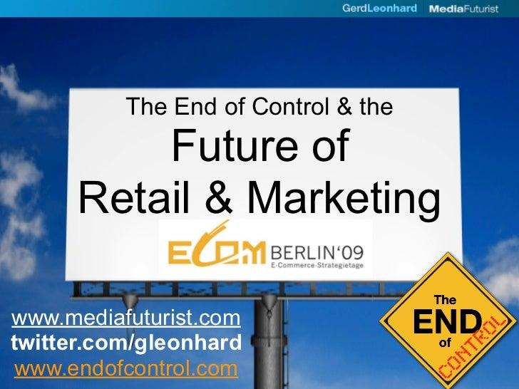 The End of Control & the           Future of       Retail & Marketing  www.mediafuturist.com twitter.com/gleonhard www.end...