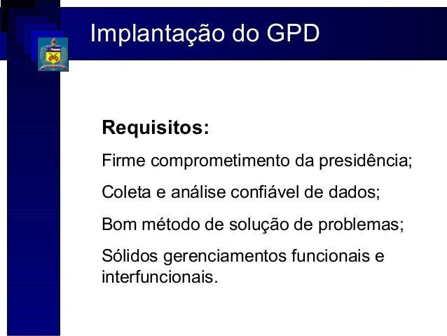 Implantação do GPDRequisitos:Firme comprometimento da presidência;Coleta e análise confiável de dados;Bom método de soluçã...