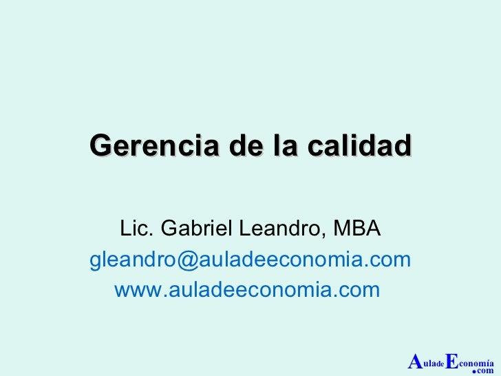 Gerencia de la calidad Lic. Gabriel Leandro, MBA [email_address] www.auladeeconomia.com   A ula de E conomía . com