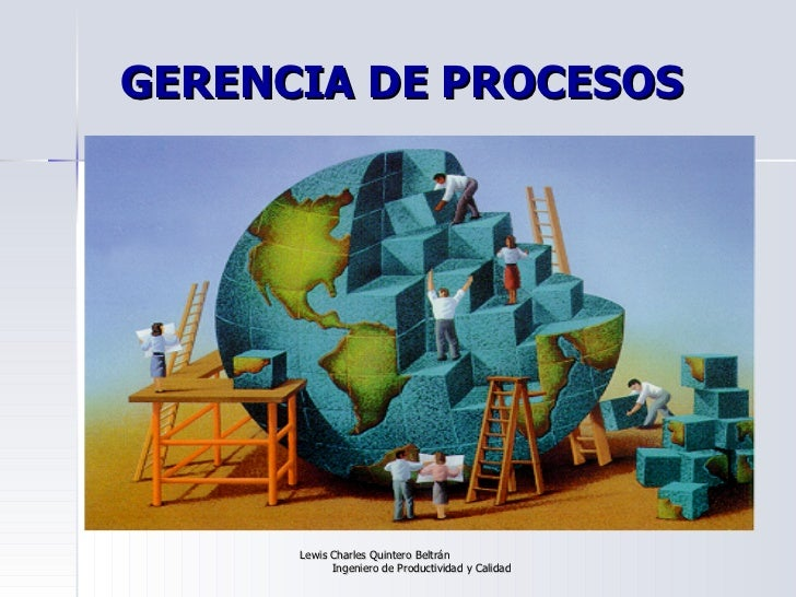 GERENCIA DE PROCESOS Lewis Charles Quintero Beltrán  Ingeniero de Productividad y Calidad