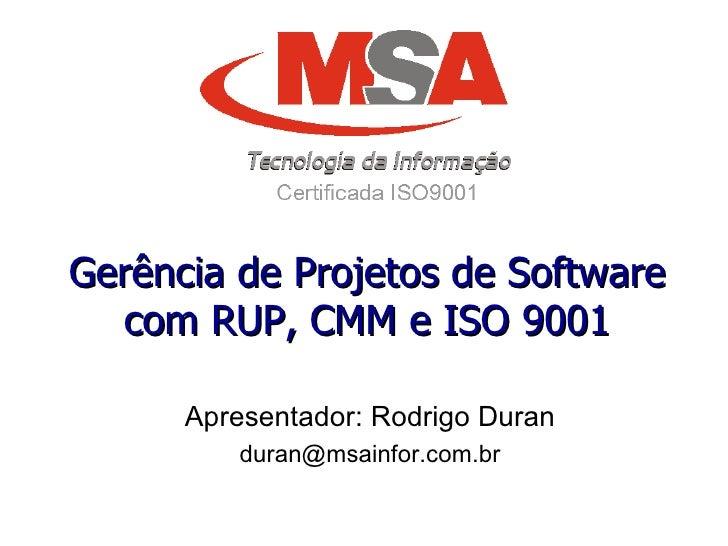 Gerência de Projetos de Software com RUP, CMM e ISO 9001 Apresentador: Rodrigo Duran [email_address]