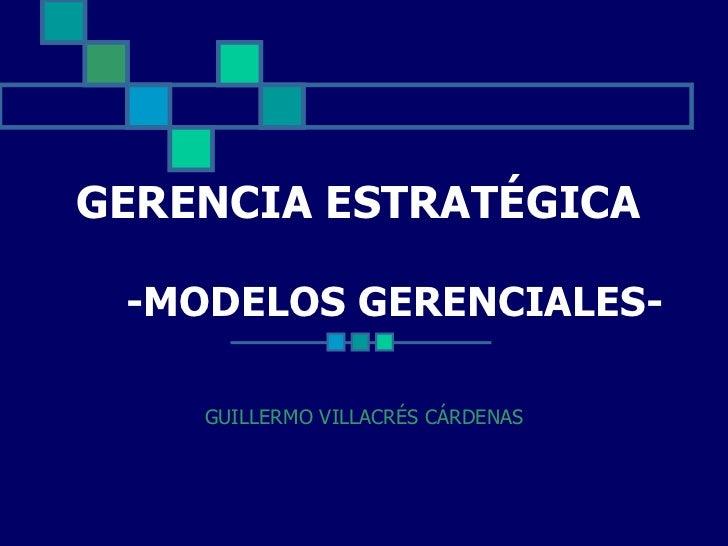 GERENCIA ESTRATÉGICA   -MODELOS GERENCIALES- GUILLERMO VILLACRÉS CÁRDENAS