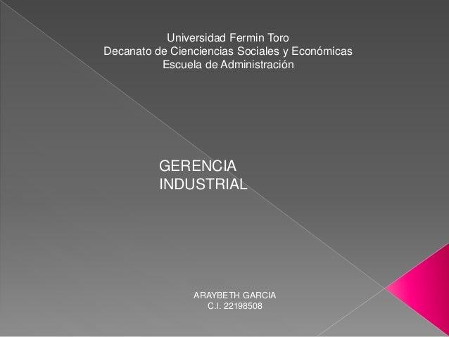 Universidad Fermin Toro Decanato de Cienciencias Sociales y Económicas Escuela de Administración GERENCIA INDUSTRIAL ARAYB...
