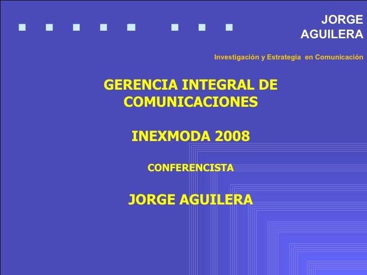 GERENCIA INTEGRAL DE COMUNICACIONES INEXMODA 2008 CONFERENCISTA JORGE AGUILERA JORGE AGUILERA Investigación y Estrategia  ...
