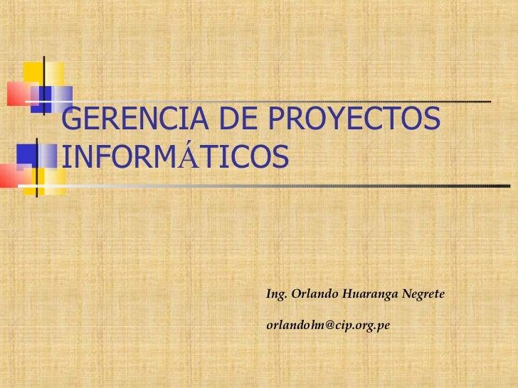 GERENCIA DE PROYECTOS INFORM Á TICOS Ing. Orlando Huaranga Negrete [email_address]