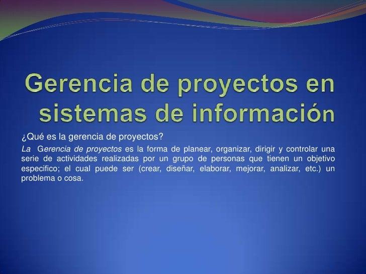 Gerencia de proyectos en sistemas de información<br />¿Qué es la gerencia de proyectos?<br />LaGerencia de proyectos es la...