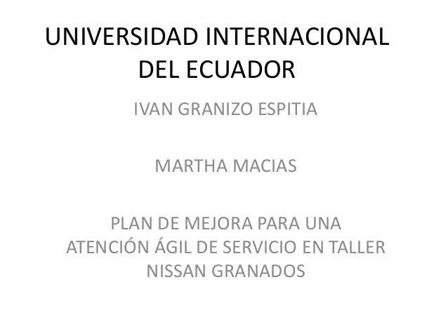 UNIVERSIDAD INTERNACIONAL DEL ECUADOR IVAN GRANIZO ESPITIA MARTHA MACIAS PLAN DE MEJORA PARA UNA ATENCIÓN ÁGIL DE SERVICIO...