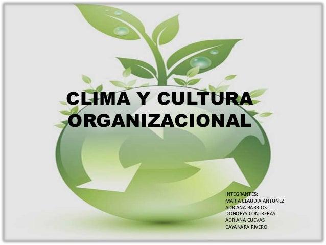 CLIMA Y CULTURAORGANIZACIONAL            INTEGRANTES:            MARIA CLAUDIA ANTUNEZ            ADRIANA BARRIOS         ...