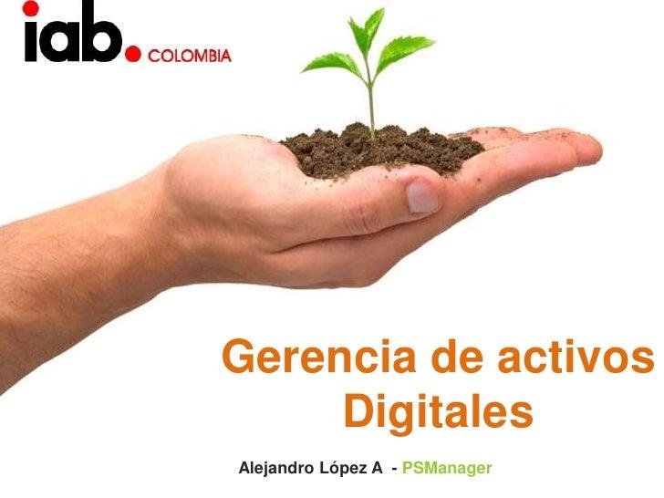 Gerencia de activos Digitales <br />Alejandro López A  - PSManager<br />