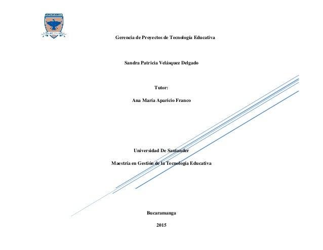 Gerencia de Proyectos de Tecnología Educativa Sandra Patricia Velásquez Delgado Tutor: Ana María Aparicio Franco Universid...