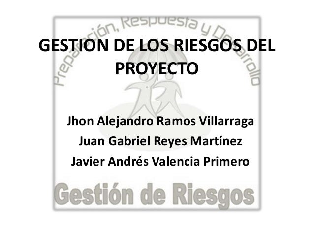 GESTION DE LOS RIESGOS DELPROYECTOJhon Alejandro Ramos VillarragaJuan Gabriel Reyes MartínezJavier Andrés Valencia Primero