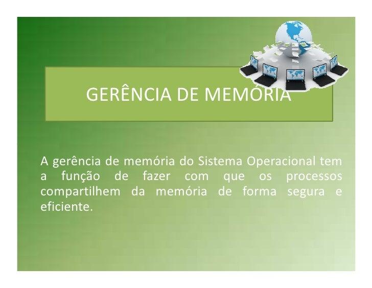 GERÊNCIA DE MEMÓRIAA gerência de memória do Sistema Operacional tema função de fazer com que os processoscompartilhem da m...