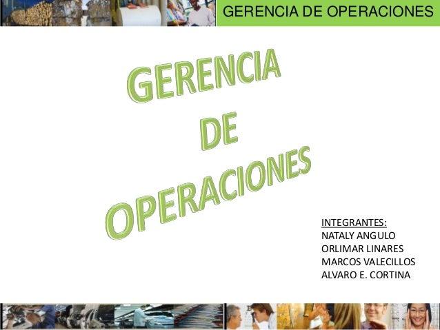 INTEGRANTES: NATALY ANGULO ORLIMAR LINARES MARCOS VALECILLOS ALVARO E. CORTINA GERENCIA DE OPERACIONES