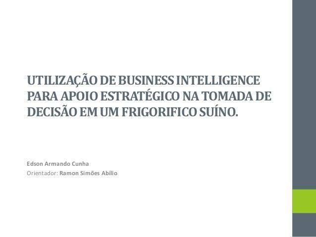UTILIZAÇÃODE BUSINESSINTELLIGENCE PARAAPOIO ESTRATÉGICONA TOMADADE DECISÃO EM UM FRIGORIFICO SUÍNO. Edson Armando Cunha Or...