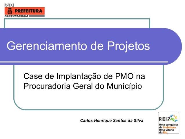 Gerenciamento de Projetos Case de Implantação de PMO na Procuradoria Geral do Município Carlos Henrique Santos da Silva