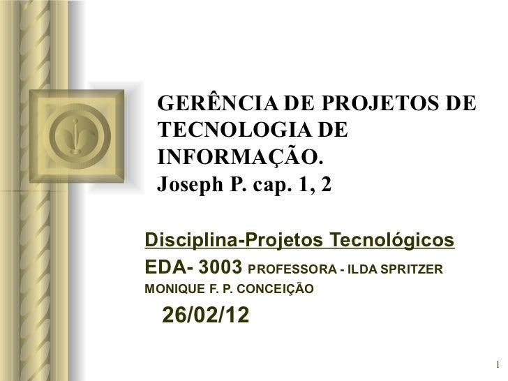 GERÊNCIA DE PROJETOS DE TECNOLOGIA DE INFORMAÇÃO. Joseph P. cap. 1, 2 Disciplina-Projetos Tecnológicos EDA- 3003  PROFESSO...