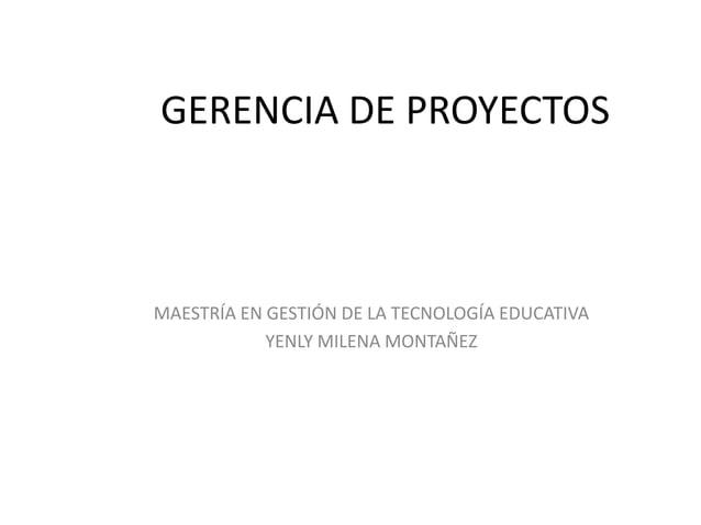 GERENCIA DE PROYECTOSMAESTRÍA EN GESTIÓN DE LA TECNOLOGÍA EDUCATIVAYENLY MILENA MONTAÑEZ