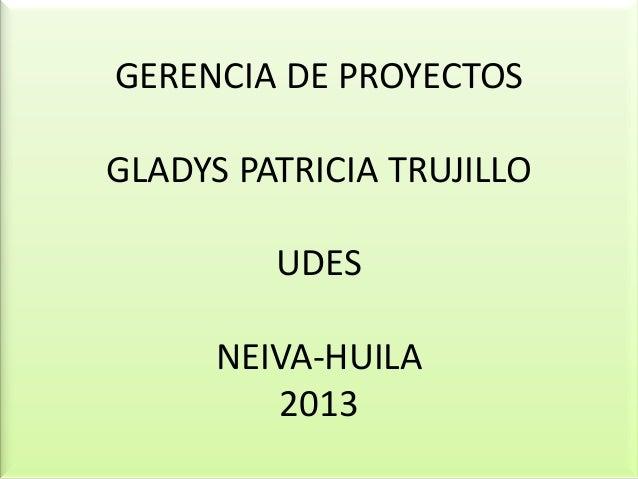 GERENCIA DE PROYECTOSGLADYS PATRICIA TRUJILLOUDESNEIVA-HUILA2013