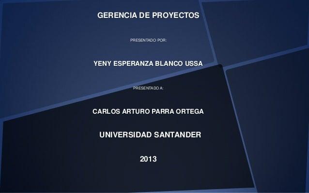 GERENCIA DE PROYECTOSPRESENTADO POR:YENY ESPERANZA BLANCO USSAPRESENTADO A:CARLOS ARTURO PARRA ORTEGAUNIVERSIDAD SANTANDER...