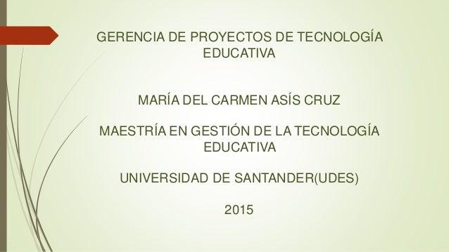 GERENCIA DE PROYECTOS DE TECNOLOGÍA EDUCATIVA MARÍA DEL CARMEN ASÍS CRUZ MAESTRÍA EN GESTIÓN DE LA TECNOLOGÍA EDUCATIVA UN...
