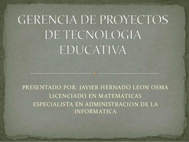PRESENTADO POR: JAVIER HERNADO LEON OSMA LICENCIADO EN MATEMATICAS ESPECIALISTA EN ADMINISTRACION DE LA INFORMATICA