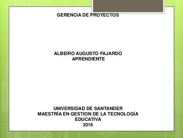 GERENCIA DE PROYECTOS ALBEIRO AUGUSTO FAJARDO APRENDIENTE UNIVERSIDAD DE SANTANDER MAESTRÍA EN GESTION DE LA TECNOLOGÍA ED...
