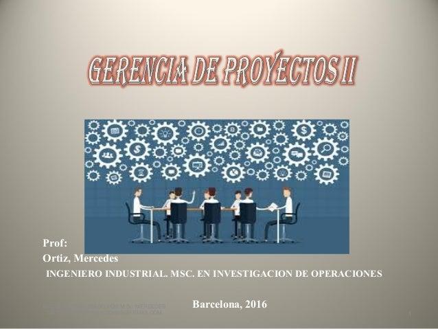 Prof: Ortiz, Mercedes INGENIERO INDUSTRIAL. MSC. EN INVESTIGACION DE OPERACIONES Barcelona, 2016MATERIAL ELABORADO POR M.S...