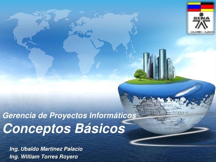 Gerencia de ProyectosInformáticosConceptosBásicos<br />Ing. Ubaldo Martinez Palacio<br />Ing. William Torres Royero<br />