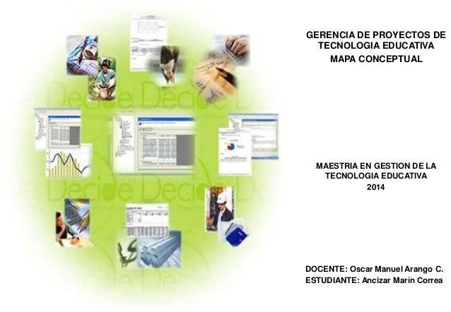 GERENCIA DE PROYECTOS DE TECNOLOGIA EDUCATIVA MAPA CONCEPTUAL MAESTRIA EN GESTION DE LA TECNOLOGIA EDUCATIVA 2014 DOCENTE:...