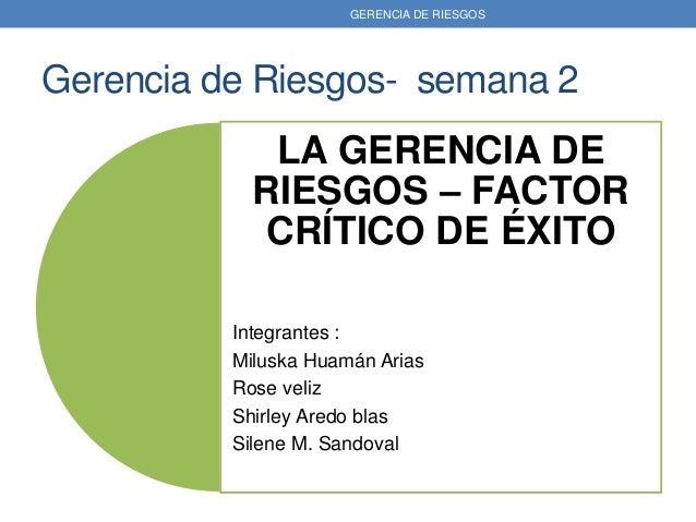 Gerencia de Riesgos- semana 2 LA GERENCIA DE RIESGOS – FACTOR CRÍTICO DE ÉXITO Integrantes : Miluska Huamán Arias Rose vel...