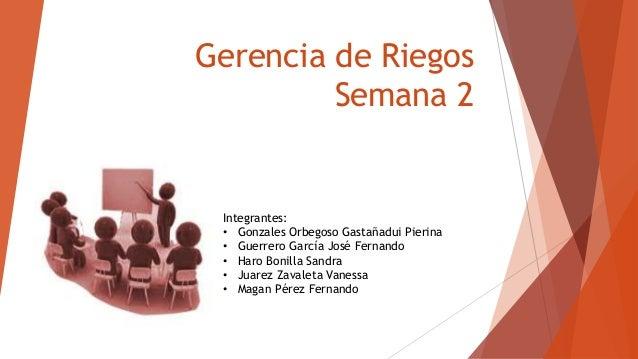 Gerencia de Riegos Semana 2 Integrantes: • Gonzales Orbegoso Gastañadui Pierina • Guerrero García José Fernando • Haro Bon...