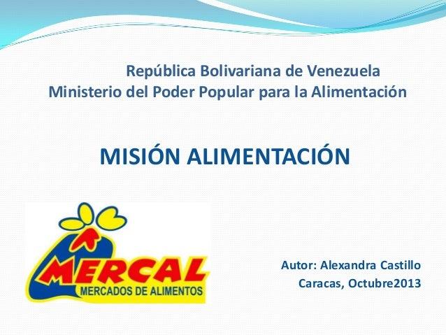 República Bolivariana de Venezuela Ministerio del Poder Popular para la Alimentación  MISIÓN ALIMENTACIÓN  Autor: Alexandr...