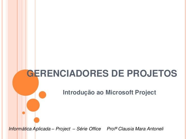 GERENCIADORES DE PROJETOS                          Introdução ao Microsoft ProjectInformática Aplicada – Project – Série O...
