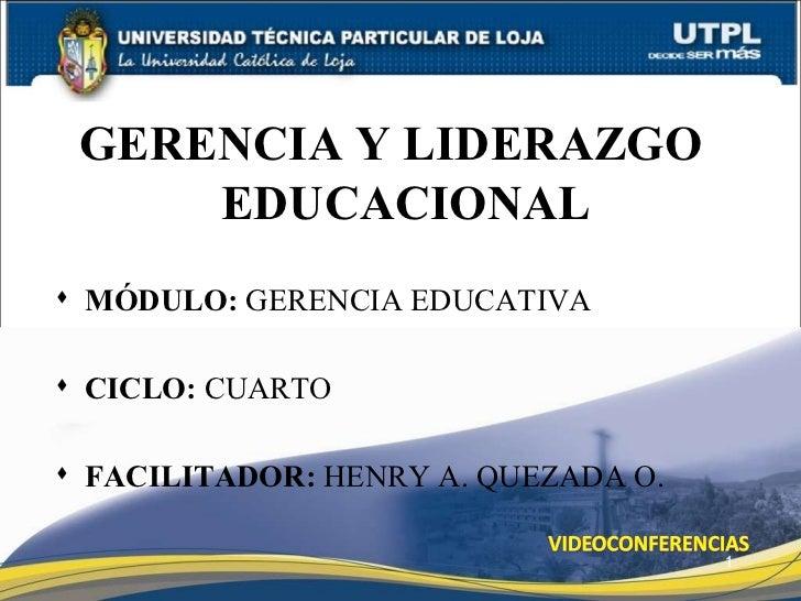 <ul><li>GERENCIA Y LIDERAZGO EDUCACIONAL </li></ul><ul><li>MÓDULO:  GERENCIA EDUCATIVA </li></ul><ul><li>CICLO:  CUARTO </...