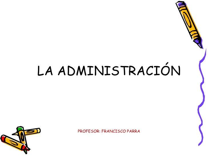 LA ADMINISTRACIÓNPROFESOR: FRANCISCO PARRA<br />