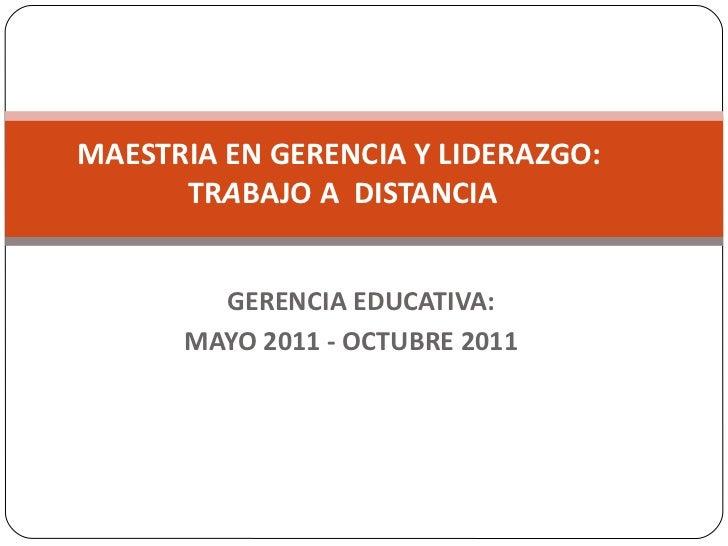 GERENCIA EDUCATIVA:  MAYO 2011 - OCTUBRE 2011  MAESTRIA EN GERENCIA Y LIDERAZGO:  TR A BAJO A  DISTANCIA