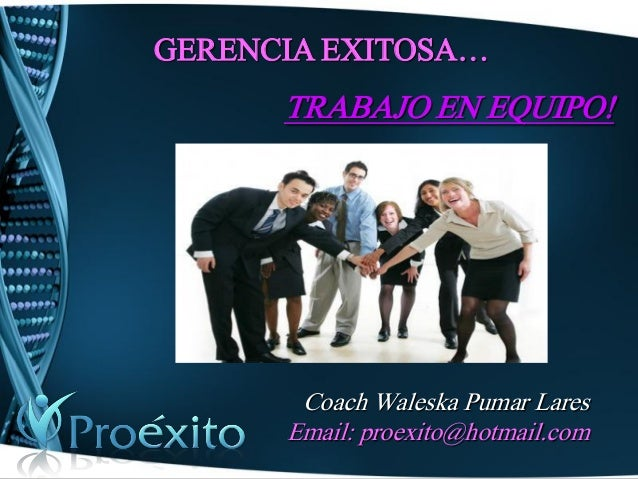 GERENCIA EXITOSA…  TRABAJO EN EQUIPO!  Coach Waleska Pumar Lares  Email: proexito@hotmail.com