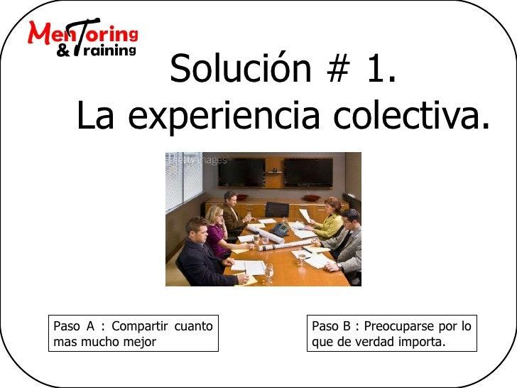 Solución # 1. La experiencia colectiva. Paso A : Compartir cuanto mas mucho mejor Paso B : Preocuparse por lo que de verda...