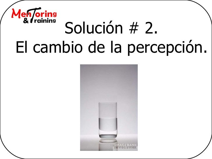 Solución # 2. El cambio de la percepción.