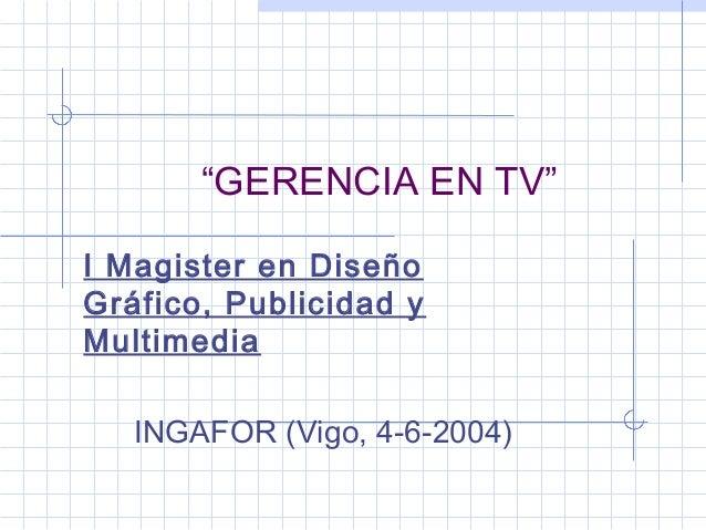 """""""GERENCIA EN TV""""I Magister en DiseñoGráfico, Publicidad yMultimedia   INGAFOR (Vigo, 4-6-2004)"""