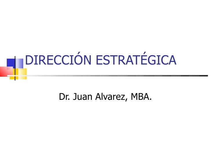 DIRECCIÓN ESTRATÉGICA Dr. Juan Alvarez, MBA.