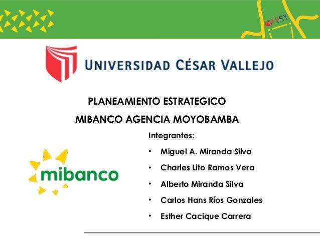 PLANEAMIENTO ESTRATEGICO MIBANCO AGENCIA MOYOBAMBA Integrantes: • Miguel A. Miranda Silva • Charles Lito Ramos Vera • Albe...