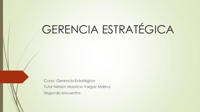 GERENCIA ESTRATÉGICA Curso: Gerencia Estratégica Tutor Nelson Mauricio Vargas Molina Segundo encuentro