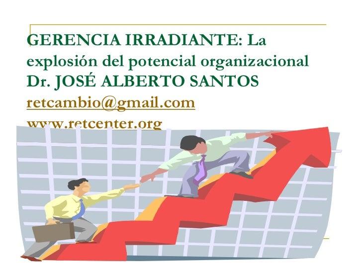 GERENCIA IRRADIANTE: Laexplosión del potencial organizacionalDr. JOSÉ ALBERTO SANTOSretcambio@gmail.comwww.retcenter.org
