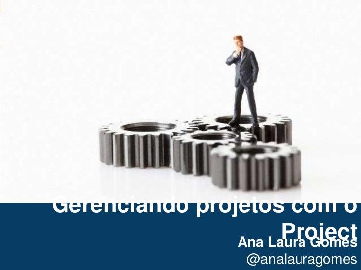 1<br />Gerenciando projetos com o Project<br />Ana Laura Gomes<br />@analauragomes<br />
