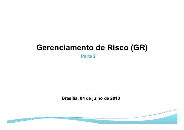 Parte 2 Gerenciamento de Risco (GR) Brasília, 04 de julho de 2013