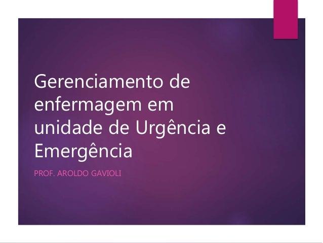 Gerenciamento de  enfermagem em  unidade de Urgência e  Emergência  PROF. AROLDO GAVIOLI