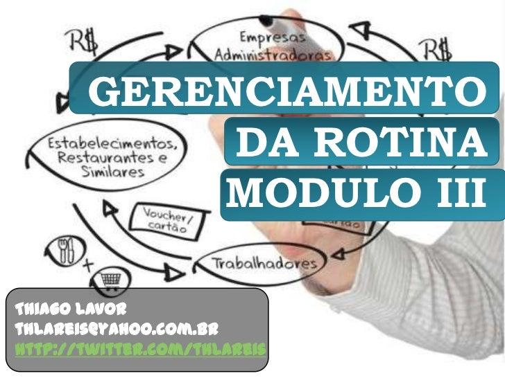 GERENCIAMENTO DA ROTINAMODULO III<br />Thiago Lavor<br />thlareis@yahoo.com.br<br />http://twitter.com/thlareis<br />