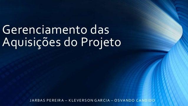 Gerenciamento dasAquisições do ProjetoJARBAS PEREIRA – KLEVERSON GARCIA – OSVANDO CANDIDO