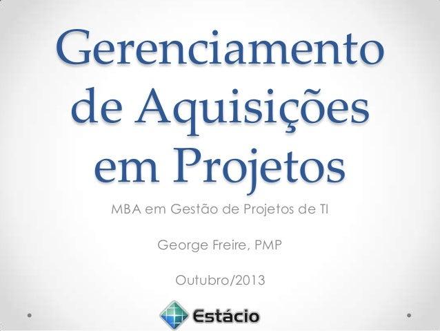 Gerenciamento de Aquisições em Projetos MBA em Gestão de Projetos de TI George Freire, PMP Outubro/2013